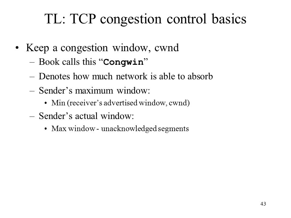 43 TL: TCP congestion control basics Keep a congestion window, cwnd –Book calls this Congwin –Denotes how much network is able to absorb –Sender's maximum window: Min (receiver's advertised window, cwnd) –Sender's actual window: Max window - unacknowledged segments