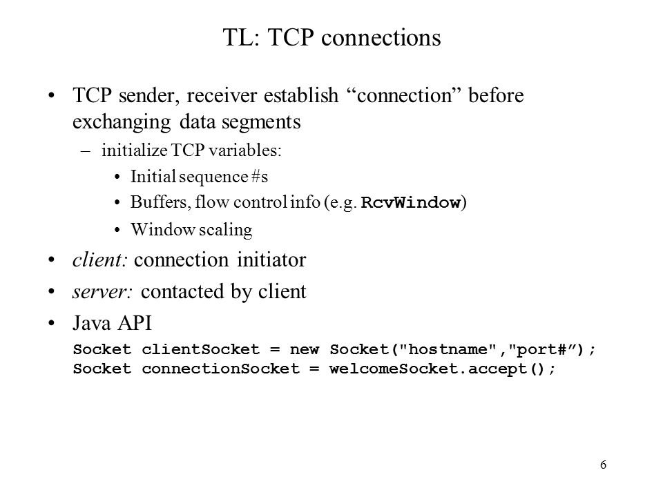 6 TL: TCP connections TCP sender, receiver establish connection before exchanging data segments –initialize TCP variables: Initial sequence #s Buffers, flow control info (e.g.