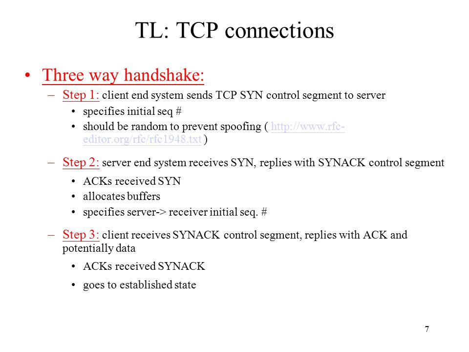 7 TL: TCP connections Three way handshake: –Step 1: client end system sends TCP SYN control segment to server specifies initial seq # should be random to prevent spoofing ( http://www.rfc- editor.org/rfc/rfc1948.txt )http://www.rfc- editor.org/rfc/rfc1948.txt –Step 2: server end system receives SYN, replies with SYNACK control segment ACKs received SYN allocates buffers specifies server-> receiver initial seq.