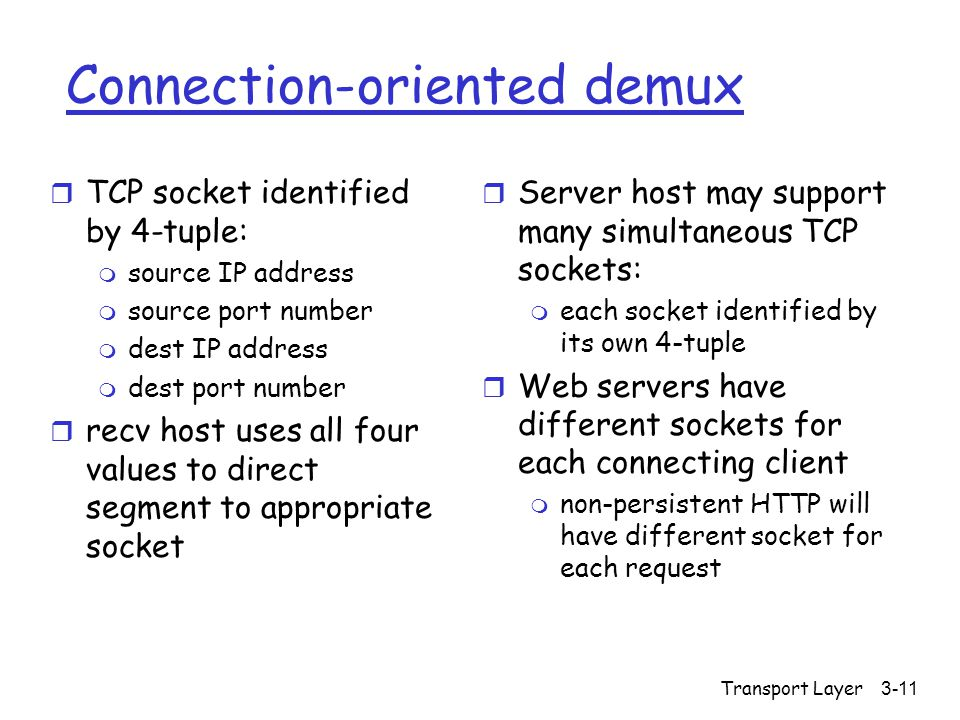 Transport Layer3-11 Connection-oriented demux r TCP socket identified by 4-tuple: m source IP address m source port number m dest IP address m dest port number r recv host uses all four values to direct segment to appropriate socket r Server host may support many simultaneous TCP sockets: m each socket identified by its own 4-tuple r Web servers have different sockets for each connecting client m non-persistent HTTP will have different socket for each request