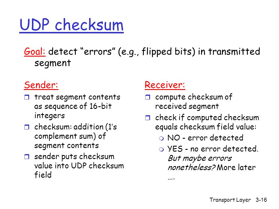 Transport Layer3-16 UDP checksum Sender: r treat segment contents as sequence of 16-bit integers r checksum: addition (1's complement sum) of segment contents r sender puts checksum value into UDP checksum field Receiver: r compute checksum of received segment r check if computed checksum equals checksum field value: m NO - error detected m YES - no error detected.