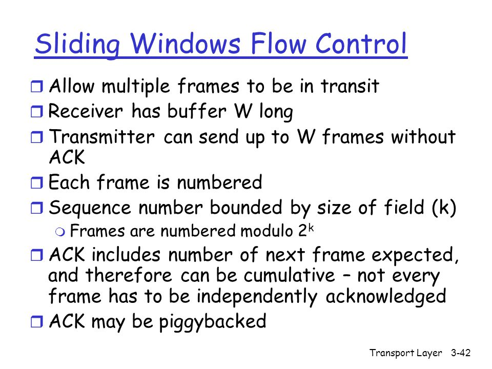 Transport Layer3-42 Sliding Windows Flow Control r Allow multiple frames to be in transit r Receiver has buffer W long r Transmitter can send up to W frames without ACK r Each frame is numbered r Sequence number bounded by size of field (k) m Frames are numbered modulo 2 k r ACK includes number of next frame expected, and therefore can be cumulative – not every frame has to be independently acknowledged r ACK may be piggybacked
