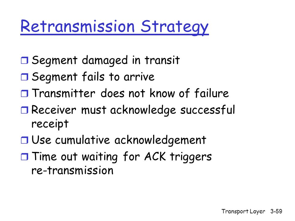 Transport Layer3-59 Retransmission Strategy r Segment damaged in transit r Segment fails to arrive r Transmitter does not know of failure r Receiver must acknowledge successful receipt r Use cumulative acknowledgement r Time out waiting for ACK triggers re-transmission