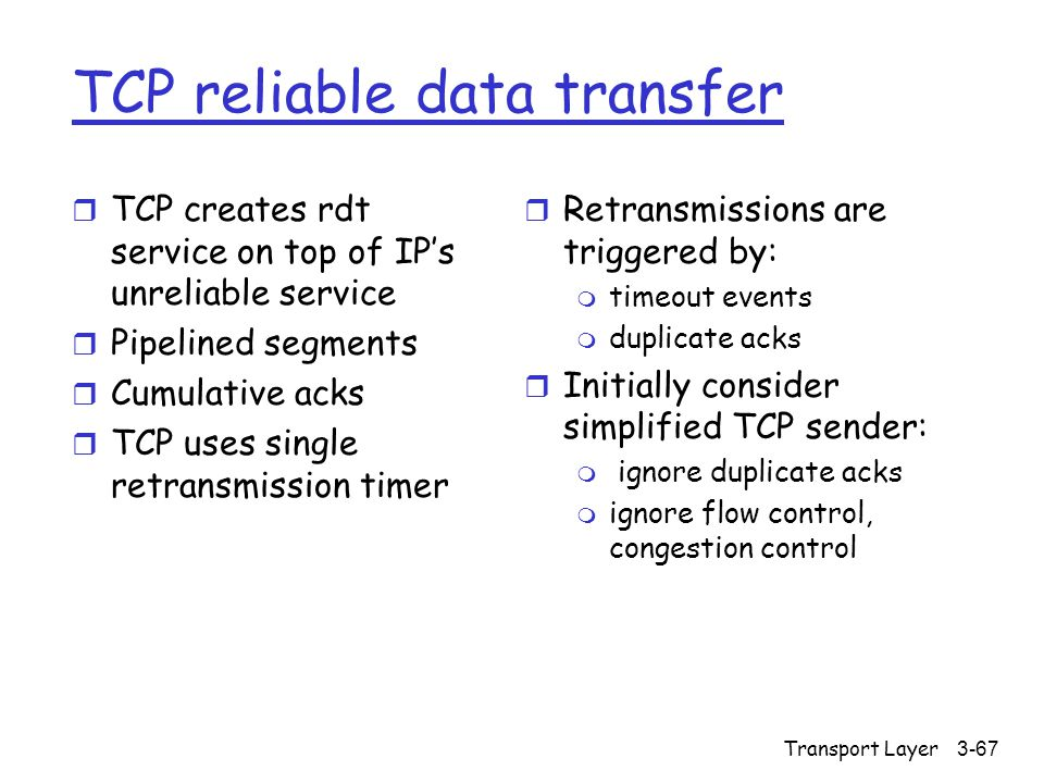Transport Layer3-67 TCP reliable data transfer r TCP creates rdt service on top of IP's unreliable service r Pipelined segments r Cumulative acks r TCP uses single retransmission timer r Retransmissions are triggered by: m timeout events m duplicate acks r Initially consider simplified TCP sender: m ignore duplicate acks m ignore flow control, congestion control