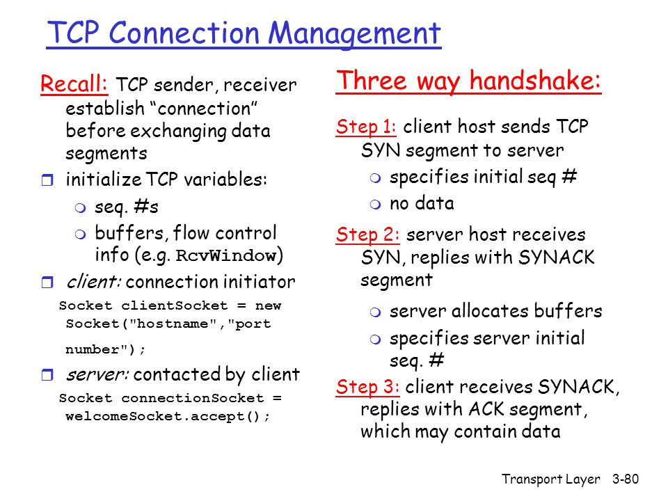 Transport Layer3-80 TCP Connection Management Recall: TCP sender, receiver establish connection before exchanging data segments r initialize TCP variables: m seq.
