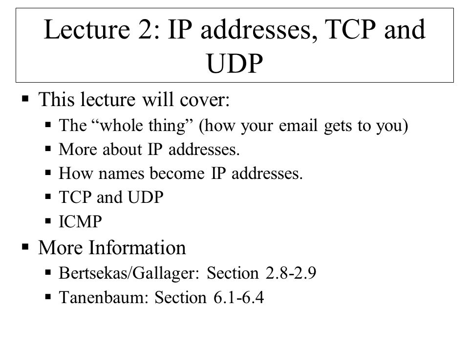 Lecture 2: IP addresses, TCP and UDP  This lecture will cover:  The whole thing (how your email gets to you)  More about IP addresses.
