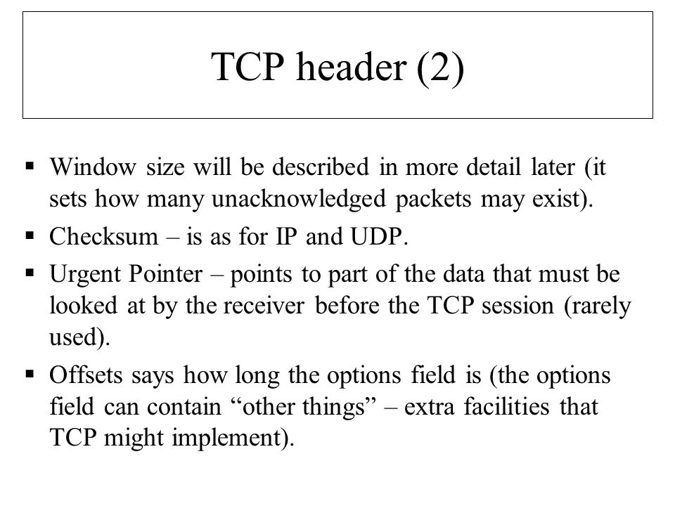 TCP header (2)  Window size will be described in more detail later (it sets how many unacknowledged packets may exist).