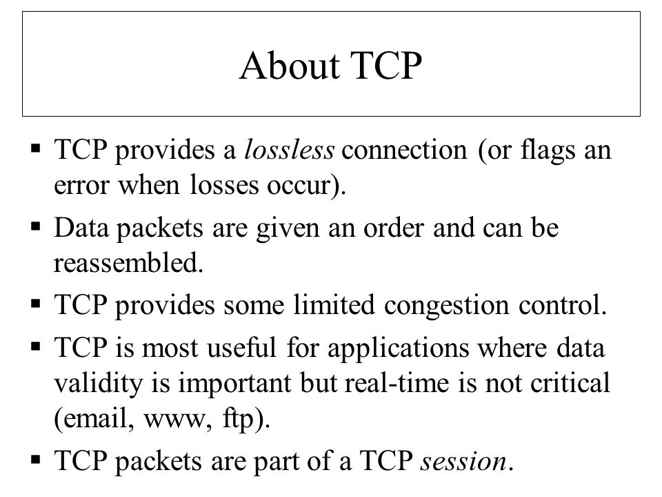 About TCP  TCP provides a lossless connection (or flags an error when losses occur).