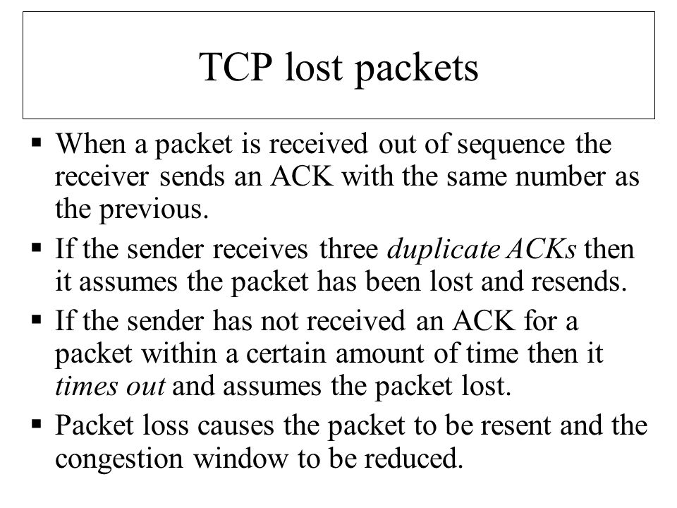 TCP lost packets  When a packet is received out of sequence the receiver sends an ACK with the same number as the previous.