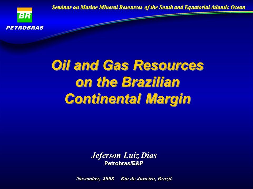 Oil and Gas Resources on the Brazilian Continental Margin Jeferson Luiz Dias Petrobras/E&P November, 2008 Rio de Janeiro, Brazil Seminar on Marine Mineral Resources of the South and Equatorial Atlantic Ocean