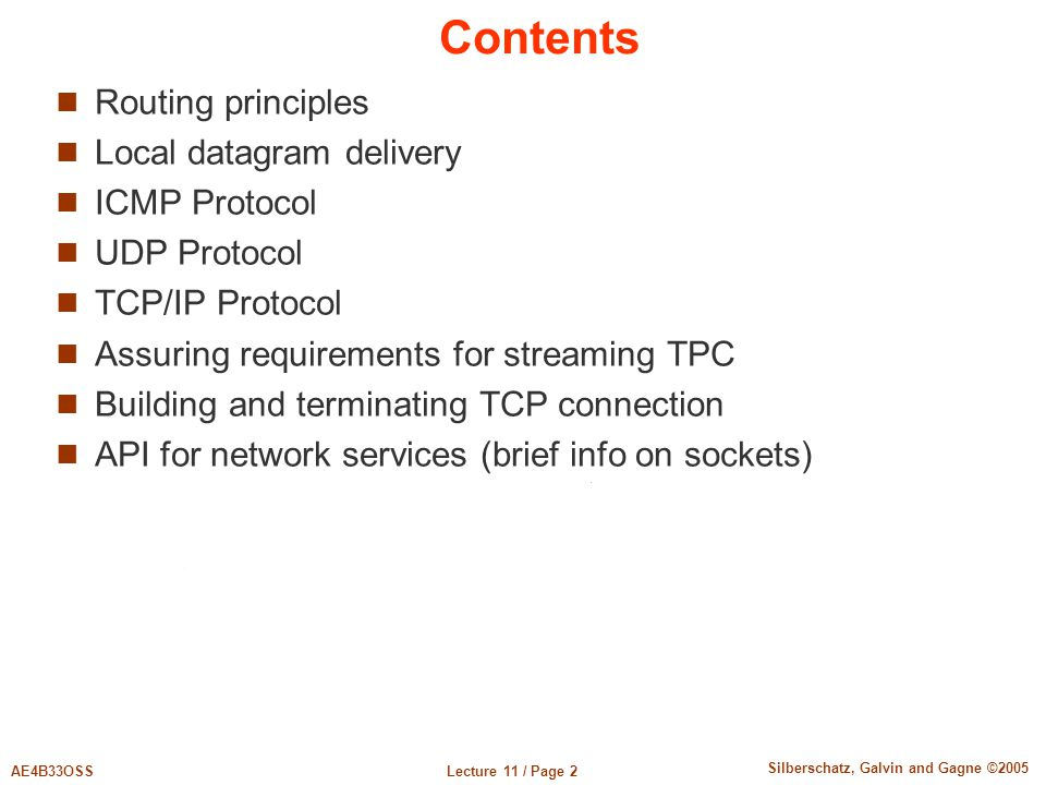 Lecture 11 / Page 2AE4B33OSS Silberschatz, Galvin and Gagne ©2005 Contents Routing principles Local datagram delivery ICMP Protocol UDP Protocol TCP/I