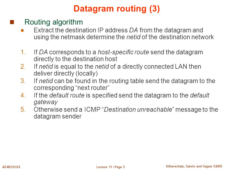 Lecture 11 / Page 5AE4B33OSS Silberschatz, Galvin and Gagne ©2005 Datagram routing (3) Routing algorithm Extract the destination IP address DA from th
