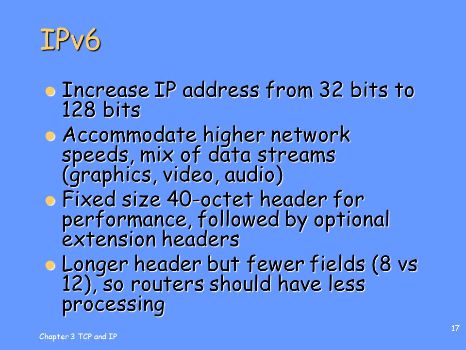Chapter 3 TCP and IP 17 IPv6 Increase IP address from 32 bits to 128 bits Increase IP address from 32 bits to 128 bits Accommodate higher network speeds, mix of data streams (graphics, video, audio) Accommodate higher network speeds, mix of data streams (graphics, video, audio) Fixed size 40-octet header for performance, followed by optional extension headers Fixed size 40-octet header for performance, followed by optional extension headers Longer header but fewer fields (8 vs 12), so routers should have less processing Longer header but fewer fields (8 vs 12), so routers should have less processing