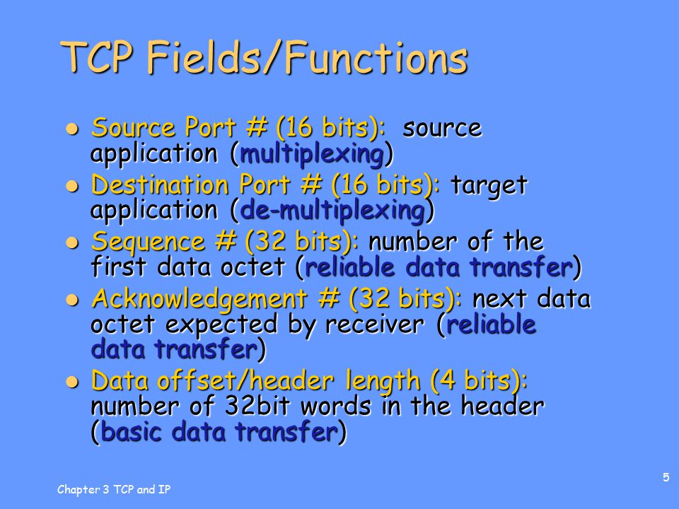 Chapter 3 TCP and IP 6 TCP Fields/Functions Flags (6 or 8 bits): source application (precedence, connection management) Flags (6 or 8 bits): source application (precedence, connection management) Window size (16 bits): number data octets receiver is willing to accept (flow control) Window size (16 bits): number data octets receiver is willing to accept (flow control) Checksum (16 bits): error detection code (reliable data transfer) Checksum (16 bits): error detection code (reliable data transfer) Urgent pointer (16 bits): pointer to last data octet in sequence of urgent data (precedence) Urgent pointer (16 bits): pointer to last data octet in sequence of urgent data (precedence) Header length (variable): number of 32bit words in the header – indicates presence or absence of options (various) Header length (variable): number of 32bit words in the header – indicates presence or absence of options (various) more ->