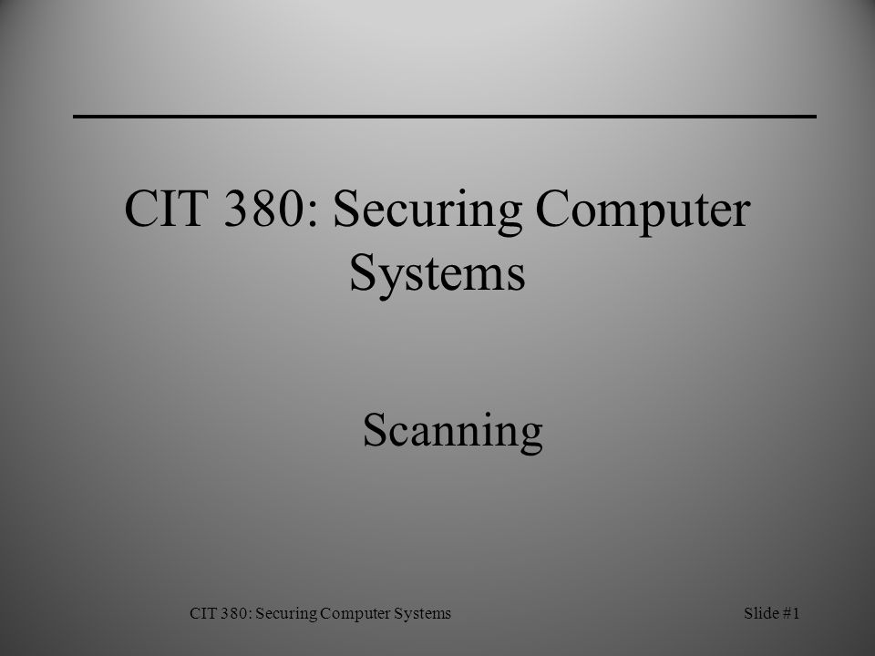 CIT 380: Securing Computer SystemsSlide #1 CIT 380: Securing Computer Systems Scanning