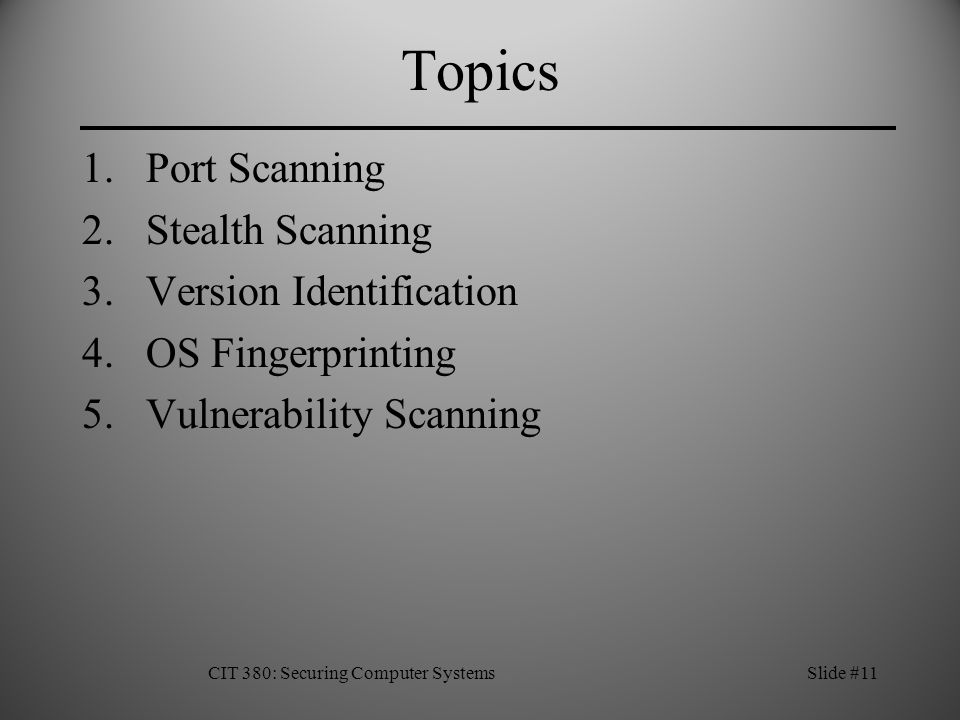 CIT 380: Securing Computer SystemsSlide #11 Topics 1.Port Scanning 2.Stealth Scanning 3.Version Identification 4.OS Fingerprinting 5.Vulnerability Scanning