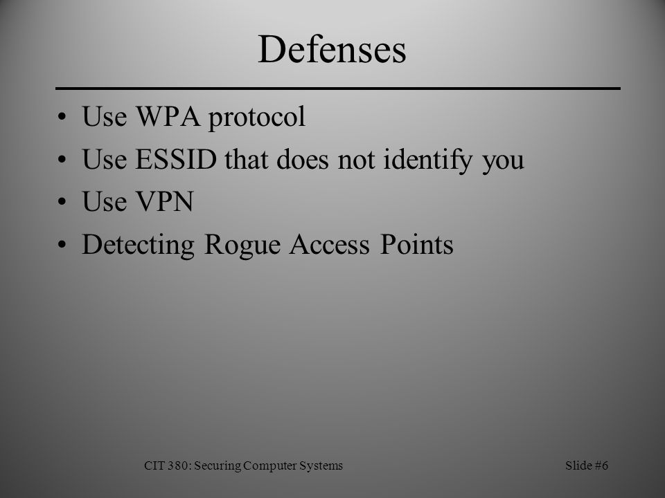 Defenses Use WPA protocol Use ESSID that does not identify you Use VPN Detecting Rogue Access Points CIT 380: Securing Computer SystemsSlide #6