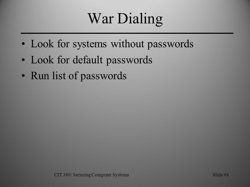 War Dialing Look for systems without passwords Look for default passwords Run list of passwords CIT 380: Securing Computer SystemsSlide #8