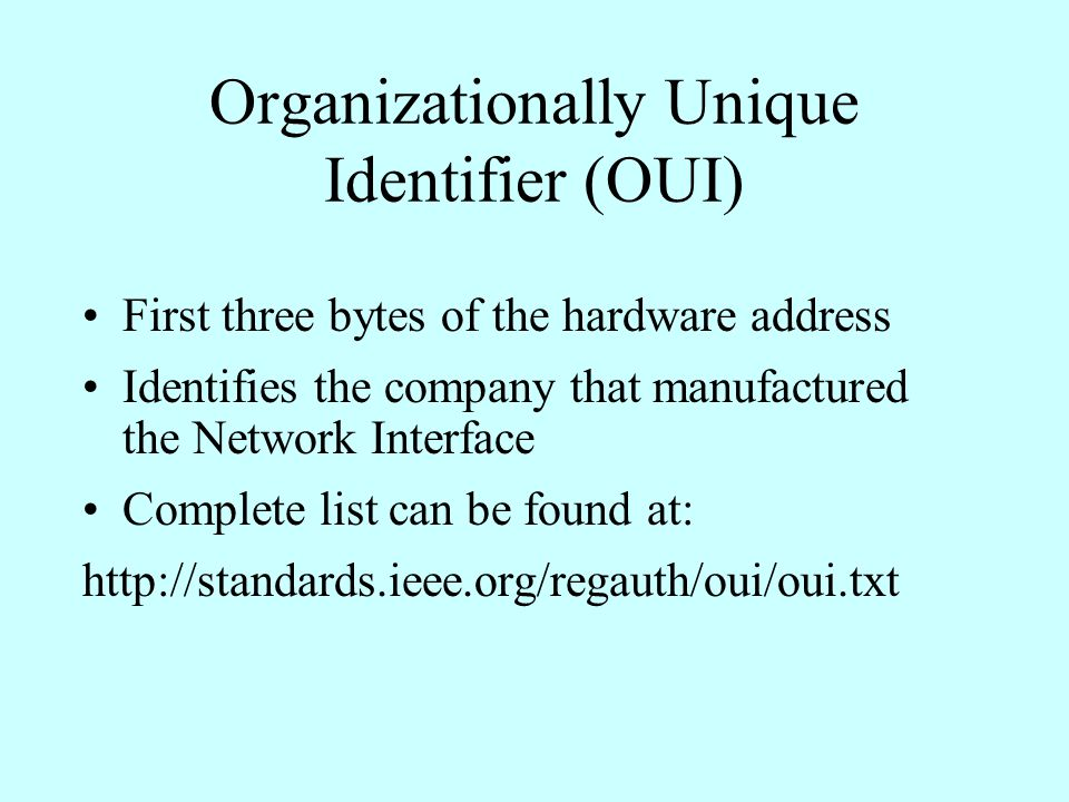 Organizationally Unique Identifier (OUI) First three bytes of the hardware address Identifies the company that manufactured the Network Interface Complete list can be found at: http://standards.ieee.org/regauth/oui/oui.txt
