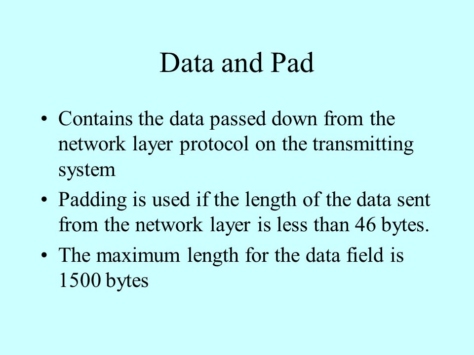 Data and Pad Contains the data passed down from the network layer protocol on the transmitting system Padding is used if the length of the data sent from the network layer is less than 46 bytes.