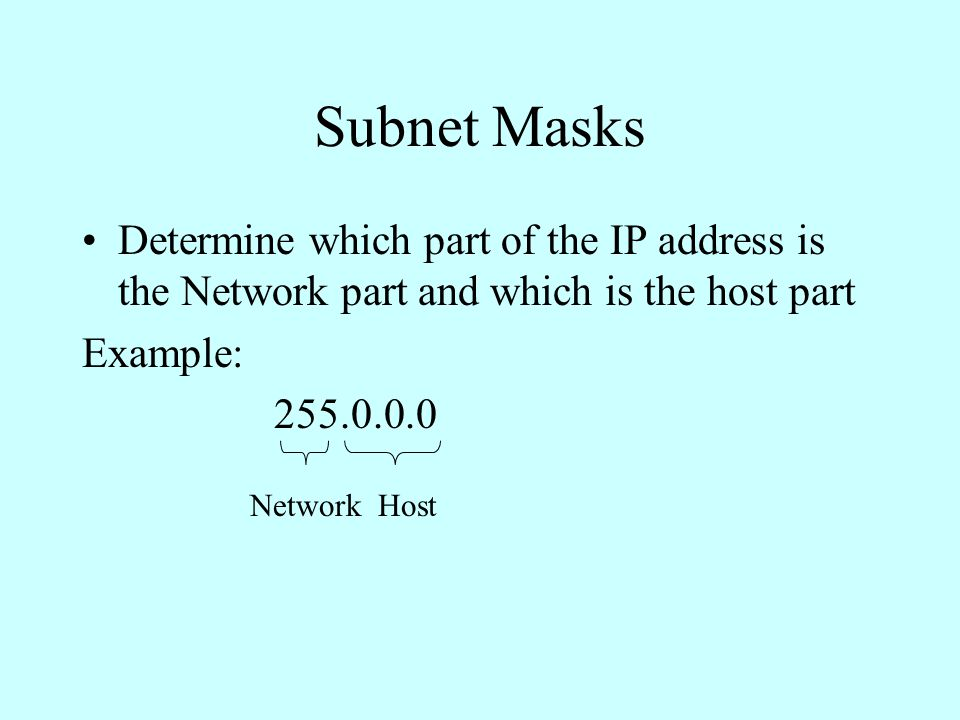 Subnet Masks Determine which part of the IP address is the Network part and which is the host part Example: 255.0.0.0 NetworkHost