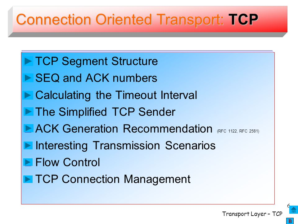 Transport Layer – TCP 57 BBBBTCP Latency Modeling Network is uncongested, with one link between end systems of rate R RR R CongWin (fixed) determines the amount of data that can be sent No packet loss, no packet corruption, no retransmissions required Header overheads are negligible File to send = integer number of segments of size MSS Connection establishment, request messages, ACKs, TCP connection- establishment segments have n nn negligible transmission times CLIENT SERVER FILE Initial T TT Threshold of TCP congestion mechanism is very big R bps – link's transmission rate Assumptions: O - Size of object in bits S – number of bits of MSS (max.