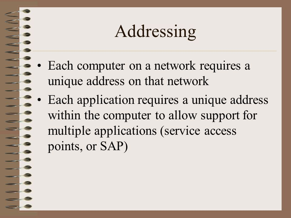 Addressing Each computer on a network requires a unique address on that network Each application requires a unique address within the computer to allow support for multiple applications (service access points, or SAP)