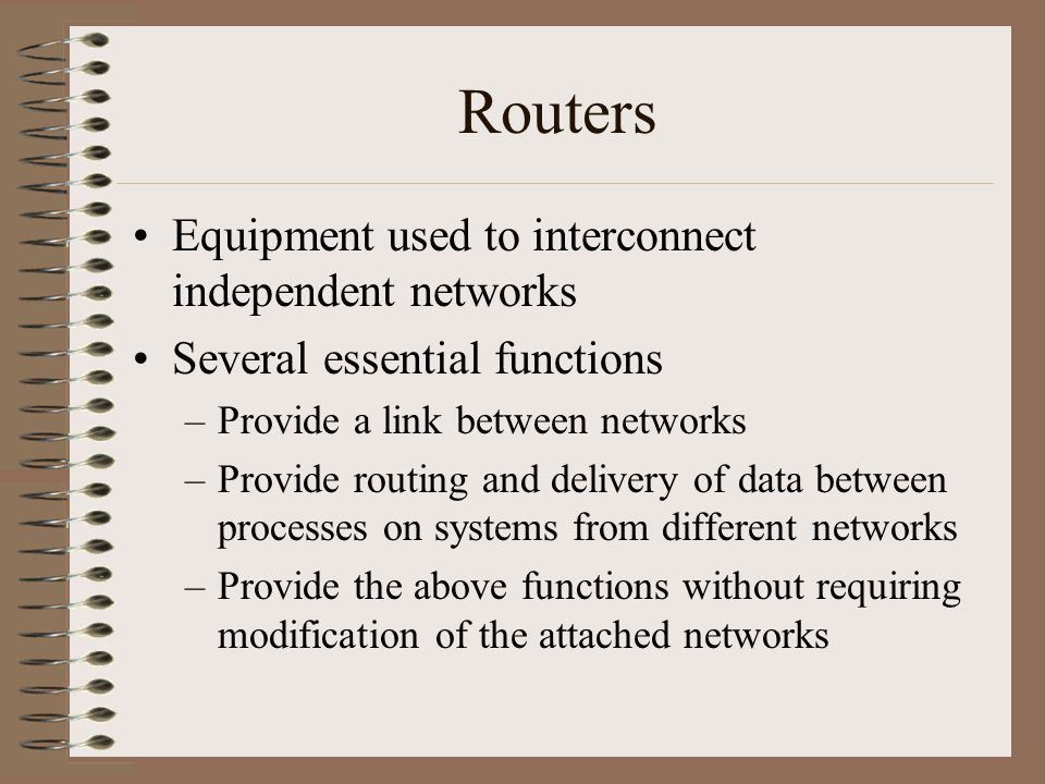 Routers Equipment used to interconnect independent networks Several essential functions –Provide a link between networks –Provide routing and delivery of data between processes on systems from different networks –Provide the above functions without requiring modification of the attached networks