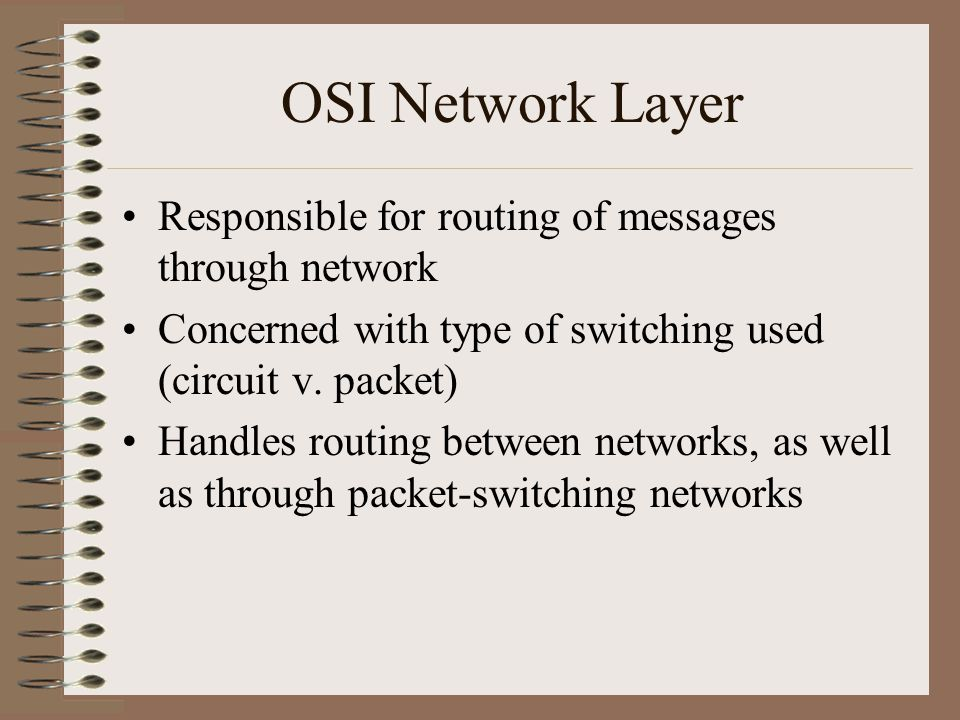 OSI Network Layer Responsible for routing of messages through network Concerned with type of switching used (circuit v.