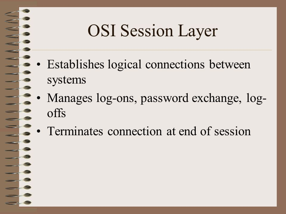 OSI Session Layer Establishes logical connections between systems Manages log-ons, password exchange, log- offs Terminates connection at end of session