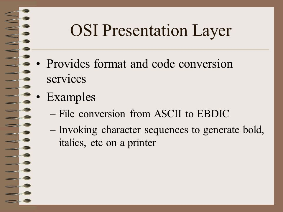 OSI Presentation Layer Provides format and code conversion services Examples –File conversion from ASCII to EBDIC –Invoking character sequences to generate bold, italics, etc on a printer