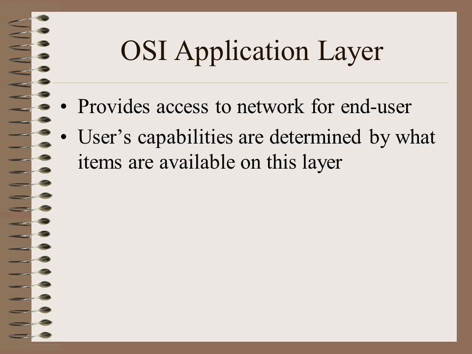 OSI Application Layer Provides access to network for end-user User's capabilities are determined by what items are available on this layer