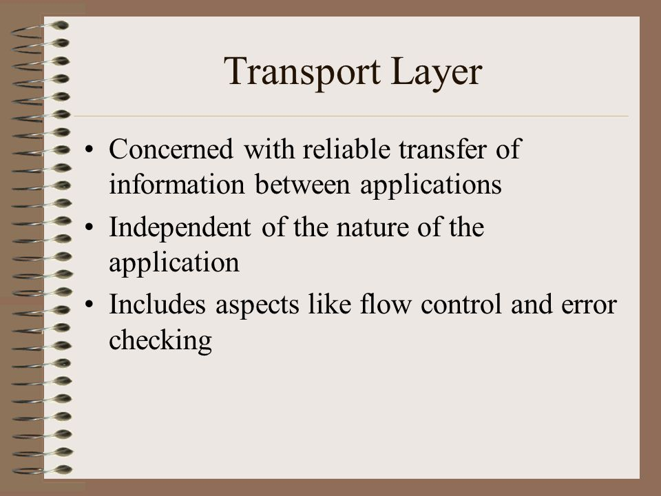 Transport Layer Concerned with reliable transfer of information between applications Independent of the nature of the application Includes aspects like flow control and error checking