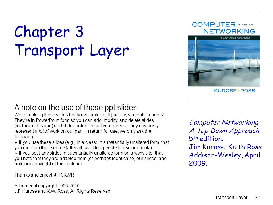 Transport Layer 3-1 Chapter 3 Transport Layer Computer Networking: A Top Down Approach 5 th edition.