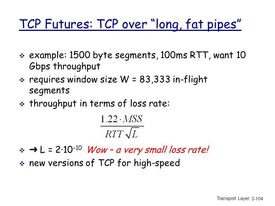 Transport Layer 3-104 TCP Futures: TCP over long, fat pipes  example: 1500 byte segments, 100ms RTT, want 10 Gbps throughput  requires window size W = 83,333 in-flight segments  throughput in terms of loss rate:  ➜ L = 2·10 -10 Wow – a very small loss rate.