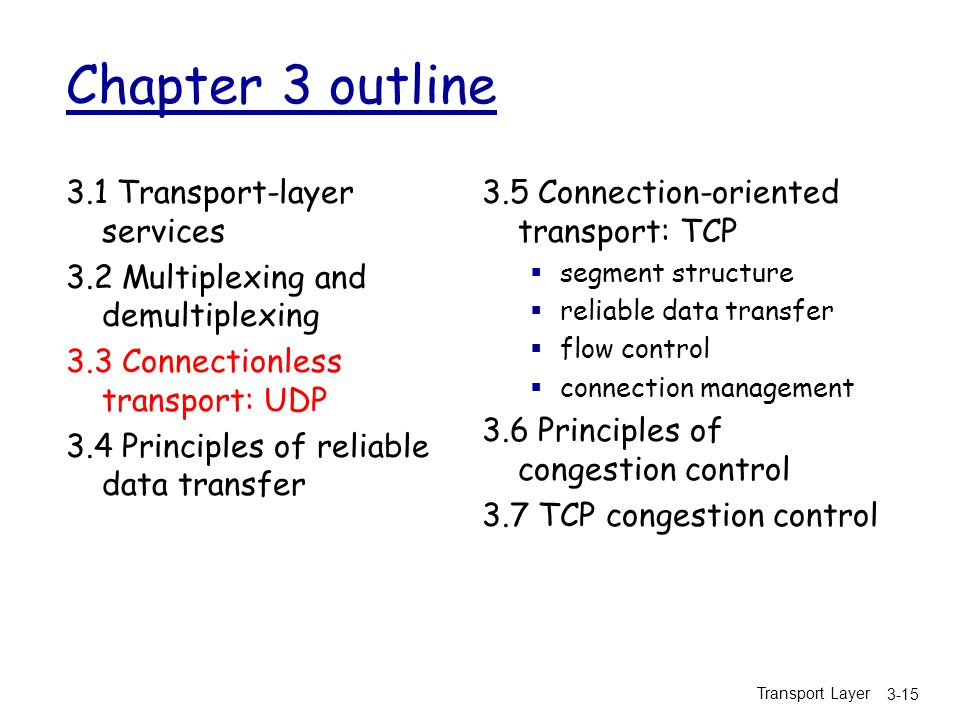 Transport Layer 3-15 Chapter 3 outline 3.1 Transport-layer services 3.2 Multiplexing and demultiplexing 3.3 Connectionless transport: UDP 3.4 Principles of reliable data transfer 3.5 Connection-oriented transport: TCP  segment structure  reliable data transfer  flow control  connection management 3.6 Principles of congestion control 3.7 TCP congestion control