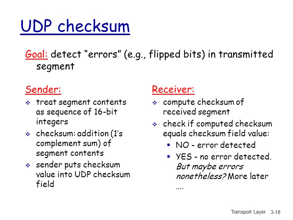 Transport Layer 3-18 UDP checksum Sender:  treat segment contents as sequence of 16-bit integers  checksum: addition (1's complement sum) of segment contents  sender puts checksum value into UDP checksum field Receiver:  compute checksum of received segment  check if computed checksum equals checksum field value:  NO - error detected  YES - no error detected.