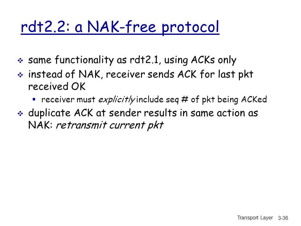 Transport Layer 3-36 rdt2.2: a NAK-free protocol  same functionality as rdt2.1, using ACKs only  instead of NAK, receiver sends ACK for last pkt received OK  receiver must explicitly include seq # of pkt being ACKed  duplicate ACK at sender results in same action as NAK: retransmit current pkt