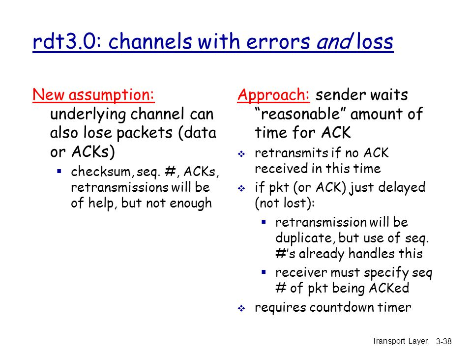 Transport Layer 3-38 rdt3.0: channels with errors and loss New assumption: underlying channel can also lose packets (data or ACKs)  checksum, seq.