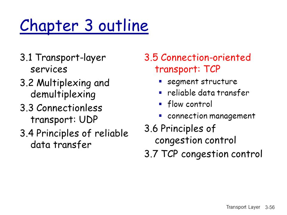 Transport Layer 3-56 Chapter 3 outline 3.1 Transport-layer services 3.2 Multiplexing and demultiplexing 3.3 Connectionless transport: UDP 3.4 Principles of reliable data transfer 3.5 Connection-oriented transport: TCP  segment structure  reliable data transfer  flow control  connection management 3.6 Principles of congestion control 3.7 TCP congestion control