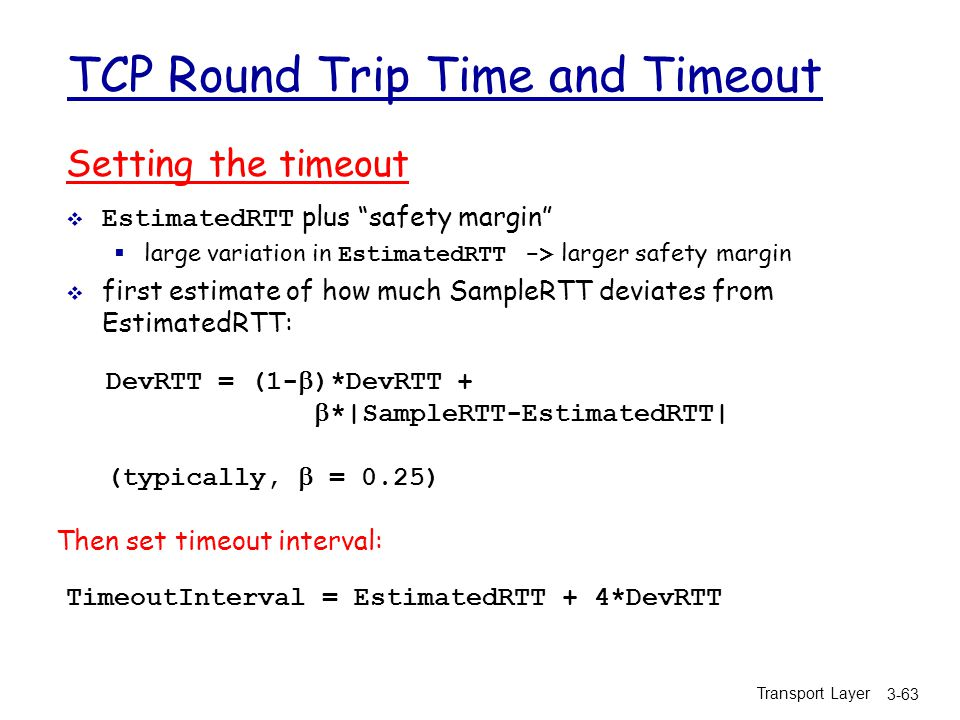 Transport Layer 3-63 TCP Round Trip Time and Timeout Setting the timeout  EstimatedRTT plus safety margin  large variation in EstimatedRTT -> larger safety margin  first estimate of how much SampleRTT deviates from EstimatedRTT: TimeoutInterval = EstimatedRTT + 4*DevRTT DevRTT = (1-  )*DevRTT +  *|SampleRTT-EstimatedRTT| (typically,  = 0.25) Then set timeout interval: