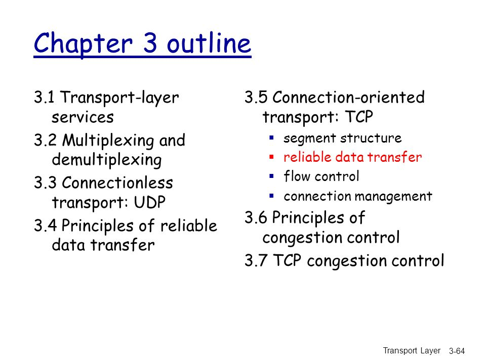 Transport Layer 3-64 Chapter 3 outline 3.1 Transport-layer services 3.2 Multiplexing and demultiplexing 3.3 Connectionless transport: UDP 3.4 Principles of reliable data transfer 3.5 Connection-oriented transport: TCP  segment structure  reliable data transfer  flow control  connection management 3.6 Principles of congestion control 3.7 TCP congestion control