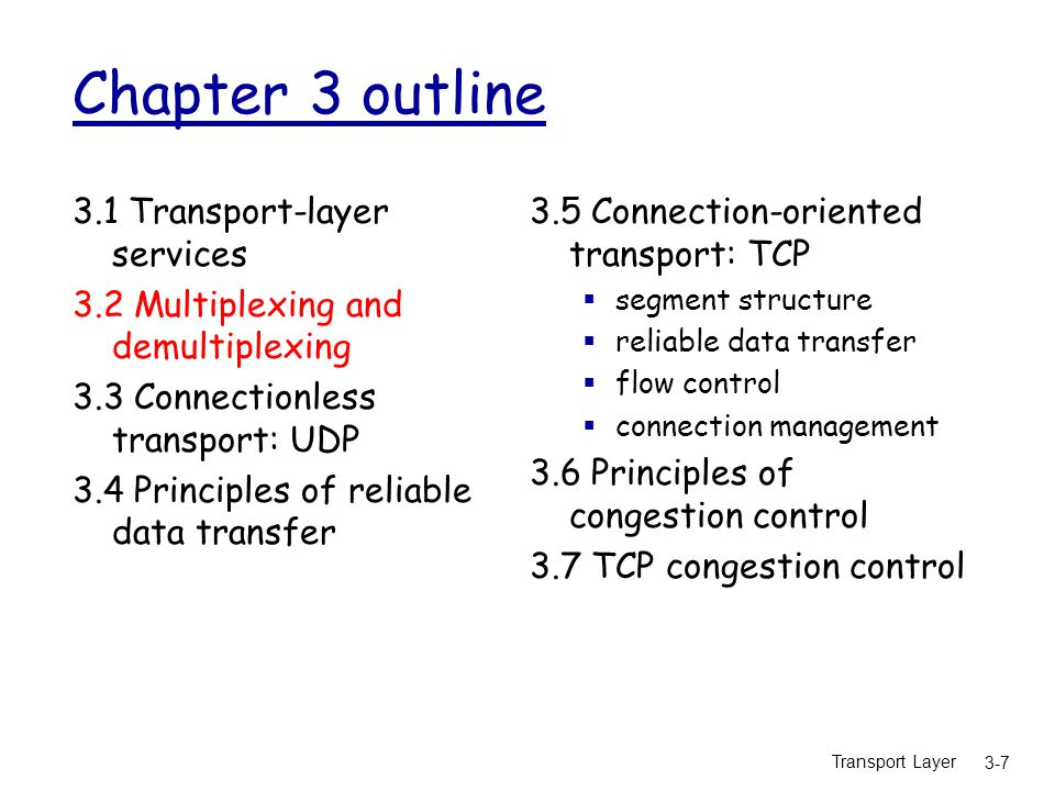 Transport Layer 3-58 TCP segment structure source port # dest port # 32 bits application data (variable length) sequence number acknowledgement number Receive window Urg data pnter checksum F SR PAU head len not used Options (variable length) URG: urgent data (generally not used) ACK: ACK # valid PSH: push data now (generally not used) RST, SYN, FIN: connection estab (setup, teardown commands) # bytes rcvr willing to accept counting by bytes of data (not segments!) Internet checksum (as in UDP)
