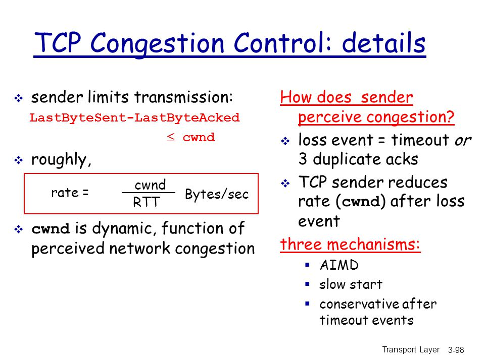 Transport Layer 3-98 TCP Congestion Control: details  sender limits transmission: LastByteSent-LastByteAcked  cwnd  roughly,  cwnd is dynamic, function of perceived network congestion How does sender perceive congestion.