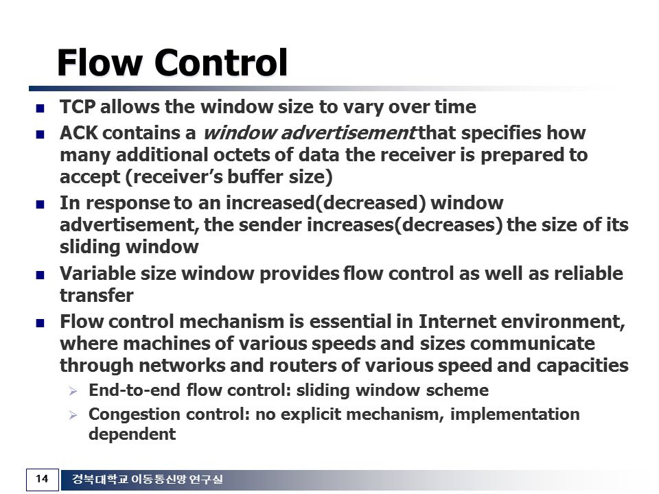 14 경북대학교 이동통신망 연구실 Flow Control TCP allows the window size to vary over time ACK contains a window advertisement that specifies how many additional oc