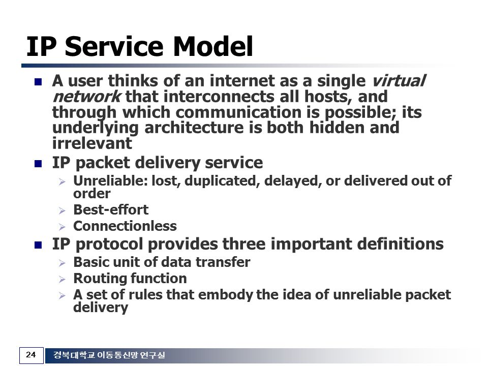 24 경북대학교 이동통신망 연구실 IP Service Model A user thinks of an internet as a single virtual network that interconnects all hosts, and through which communica