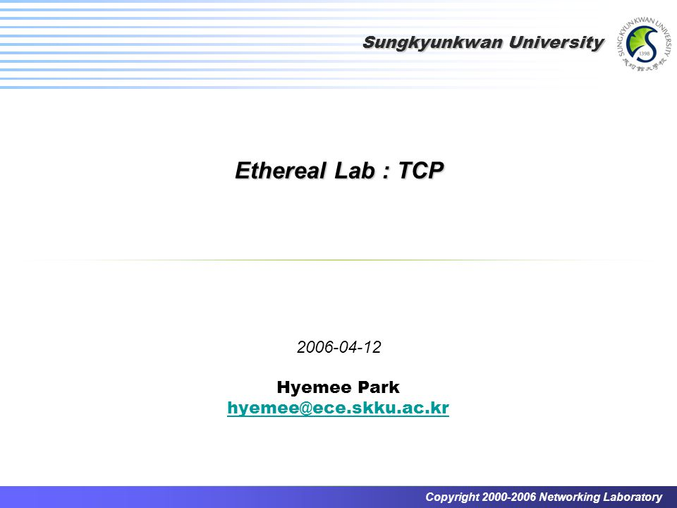 Sungkyunkwan University Copyright 2000-2006 Networking Laboratory Ethereal Lab : TCP 2006-04-12 Hyemee Park hyemee@ece.skku.ac.kr