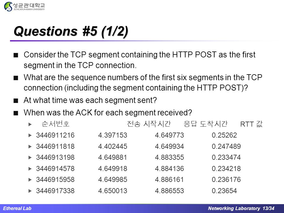 Ethereal Lab Networking Laboratory 13/34 Questions #5 (1/2) Consider the TCP segment containing the HTTP POST as the first segment in the TCP connection.