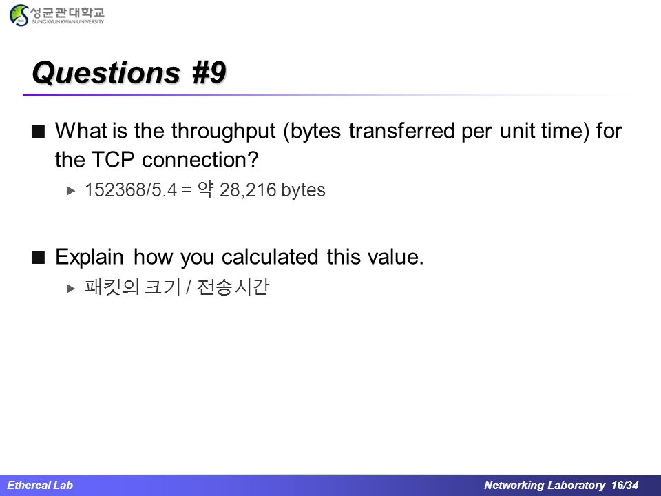 Ethereal Lab Networking Laboratory 16/34 Questions #9 What is the throughput (bytes transferred per unit time) for the TCP connection?  152368/5.4 =
