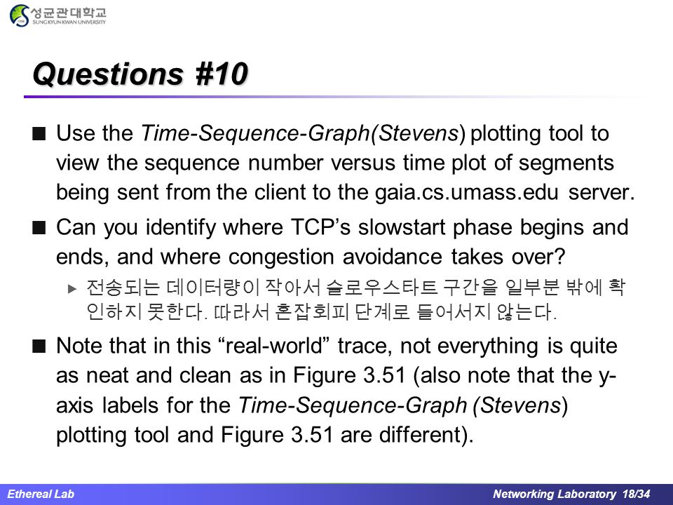 Ethereal Lab Networking Laboratory 18/34 Questions #10 Use the Time-Sequence-Graph(Stevens) plotting tool to view the sequence number versus time plot of segments being sent from the client to the gaia.cs.umass.edu server.